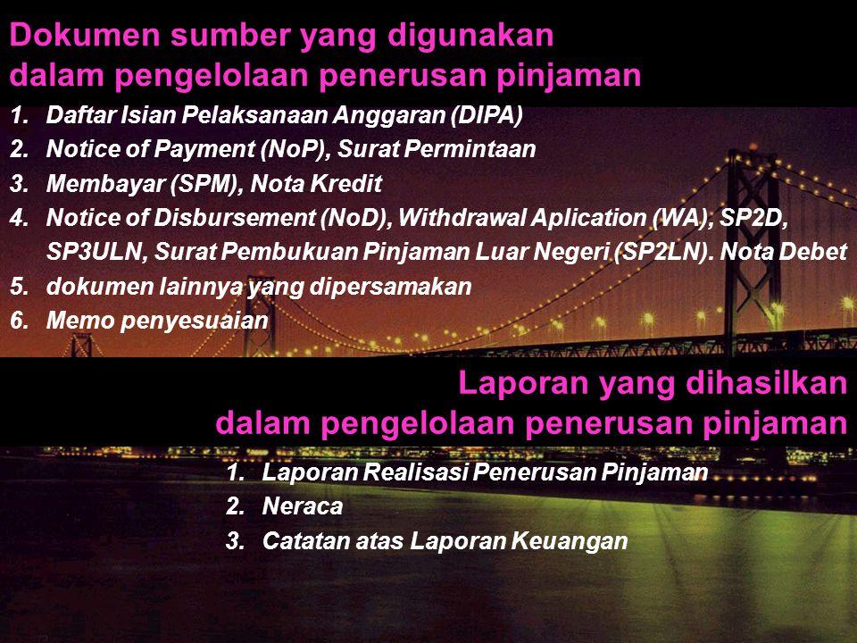 Dokumen sumber yang digunakan dalam pengelolaan penerusan pinjaman 1.Daftar Isian Pelaksanaan Anggaran (DIPA) 2.Notice of Payment (NoP), Surat Permint