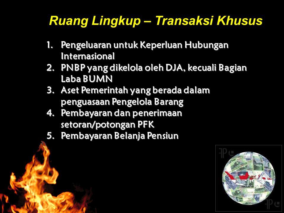 Ruang Lingkup – Transaksi Khusus 1.Pengeluaran untuk Keperluan Hubungan Internasional 2.PNBP yang dikelola oleh DJA, kecuali Bagian Laba BUMN 3.Aset P