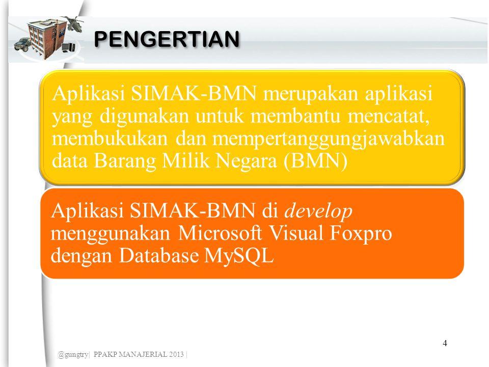 Aplikasi SIMAK-BMN merupakan aplikasi yang digunakan untuk membantu mencatat, membukukan dan mempertanggungjawabkan data Barang Milik Negara (BMN) Aplikasi SIMAK-BMN di develop menggunakan Microsoft Visual Foxpro dengan Database MySQL PENGERTIAN @gungtry| PPAKP MANAJERIAL 2013 | 4