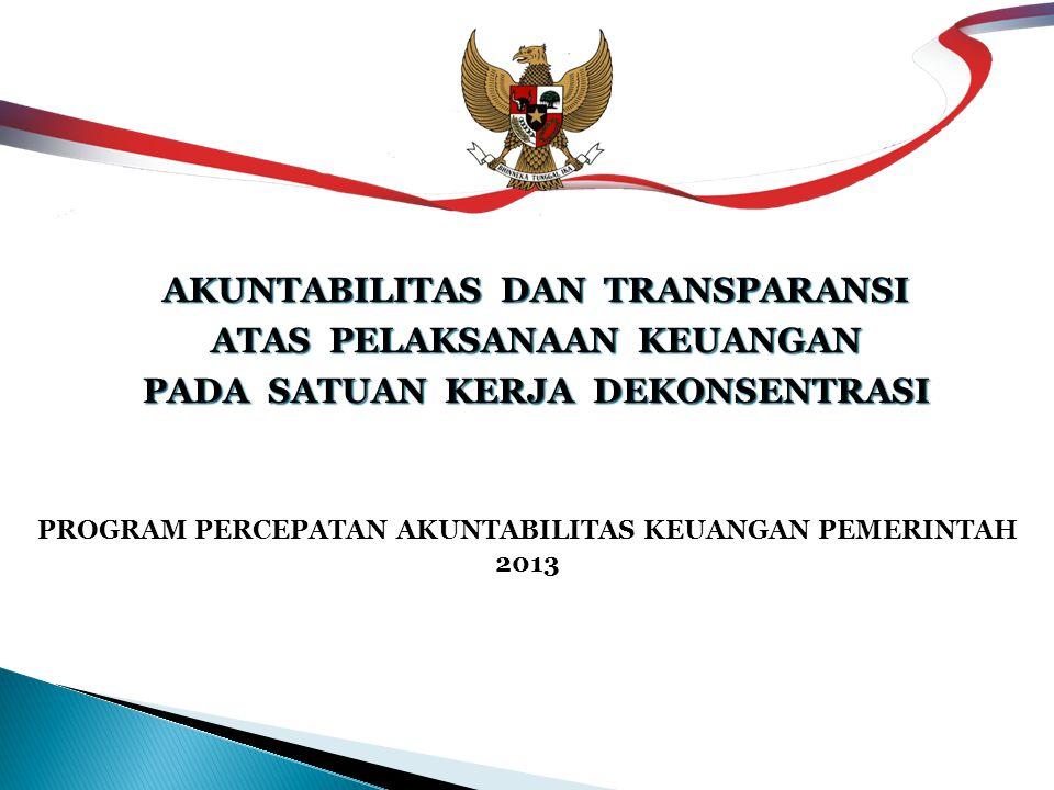 PROGRAM PERCEPATAN AKUNTABILITAS KEUANGAN PEMERINTAH 2013 AKUNTABILITAS DAN TRANSPARANSI ATAS PELAKSANAAN KEUANGAN PADA SATUAN KERJA DEKONSENTRASI