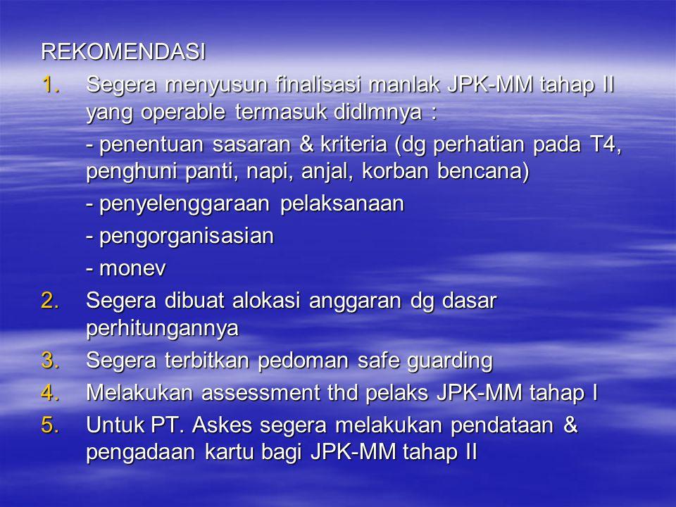 REKOMENDASI 1.Segera menyusun finalisasi manlak JPK-MM tahap II yang operable termasuk didlmnya : - penentuan sasaran & kriteria (dg perhatian pada T4, penghuni panti, napi, anjal, korban bencana) - penyelenggaraan pelaksanaan - pengorganisasian - monev 2.Segera dibuat alokasi anggaran dg dasar perhitungannya 3.Segera terbitkan pedoman safe guarding 4.Melakukan assessment thd pelaks JPK-MM tahap I 5.Untuk PT.