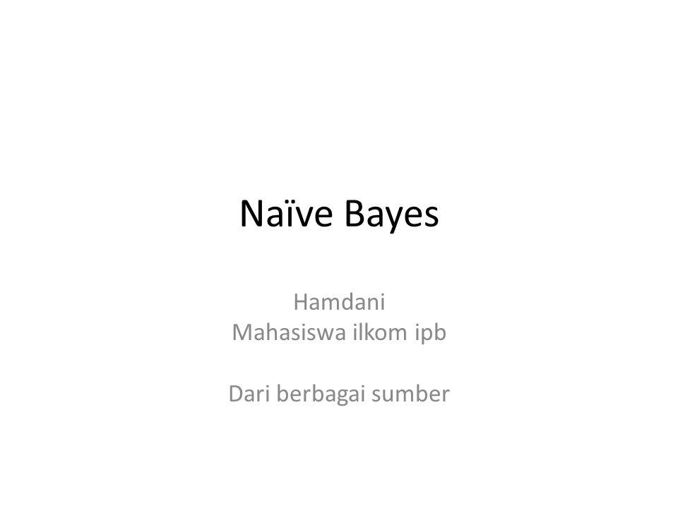 Naïve Bayes Hamdani Mahasiswa ilkom ipb Dari berbagai sumber