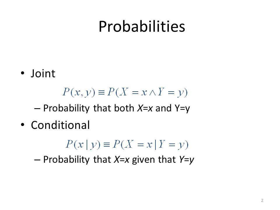Probabilities Joint – Probability that both X=x and Y=y Conditional – Probability that X=x given that Y=y 2