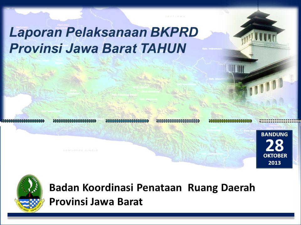 Laporan Pelaksanaan BKPRD Provinsi Jawa Barat TAHUN Badan Koordinasi Penataan Ruang Daerah Provinsi Jawa Barat 28 BANDUNG OKTOBER 2013
