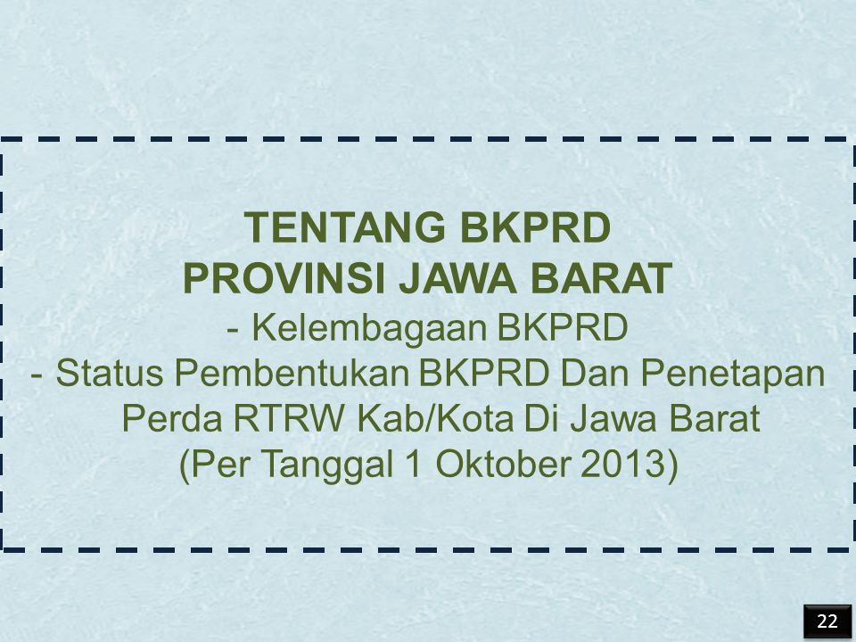 TENTANG BKPRD PROVINSI JAWA BARAT -Kelembagaan BKPRD -Status Pembentukan BKPRD Dan Penetapan Perda RTRW Kab/Kota Di Jawa Barat (Per Tanggal 1 Oktober 2013) 22