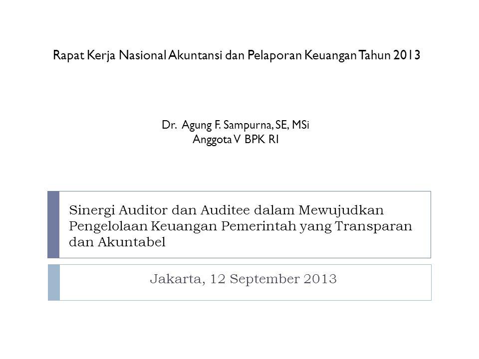 Sinergi Auditor dan Auditee dalam Mewujudkan Pengelolaan Keuangan Pemerintah yang Transparan dan Akuntabel Jakarta, 12 September 2013 Rapat Kerja Nasional Akuntansi dan Pelaporan Keuangan Tahun 2013 Dr.