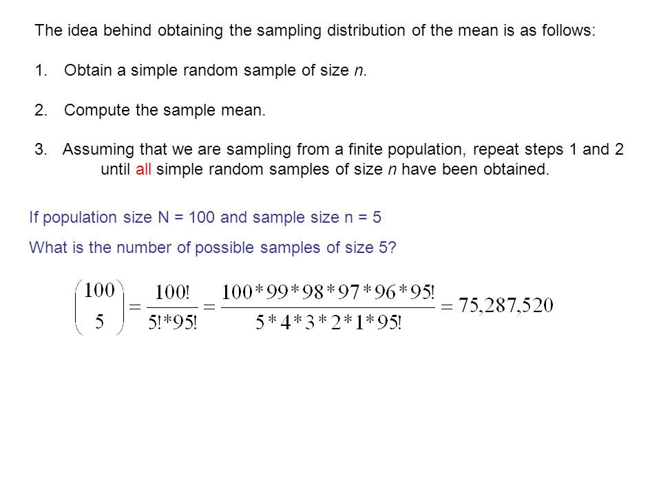 The idea behind obtaining the sampling distribution of the mean is as follows: 1. Obtain a simple random sample of size n. 2. Compute the sample mean.