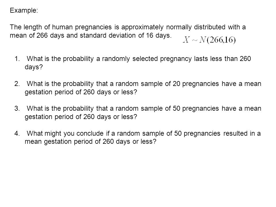 Example: The length of human pregnancies is approximately normally distributed with a mean of 266 days and standard deviation of 16 days. 1. What is t