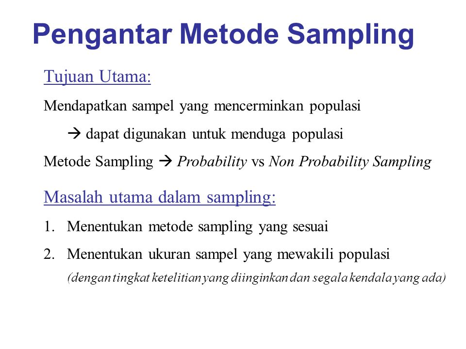 Pengantar Metode Sampling Tujuan Utama: Mendapatkan sampel yang mencerminkan populasi  dapat digunakan untuk menduga populasi Metode Sampling  Probability vs Non Probability Sampling Masalah utama dalam sampling: 1.Menentukan metode sampling yang sesuai 2.Menentukan ukuran sampel yang mewakili populasi (dengan tingkat ketelitian yang diinginkan dan segala kendala yang ada)