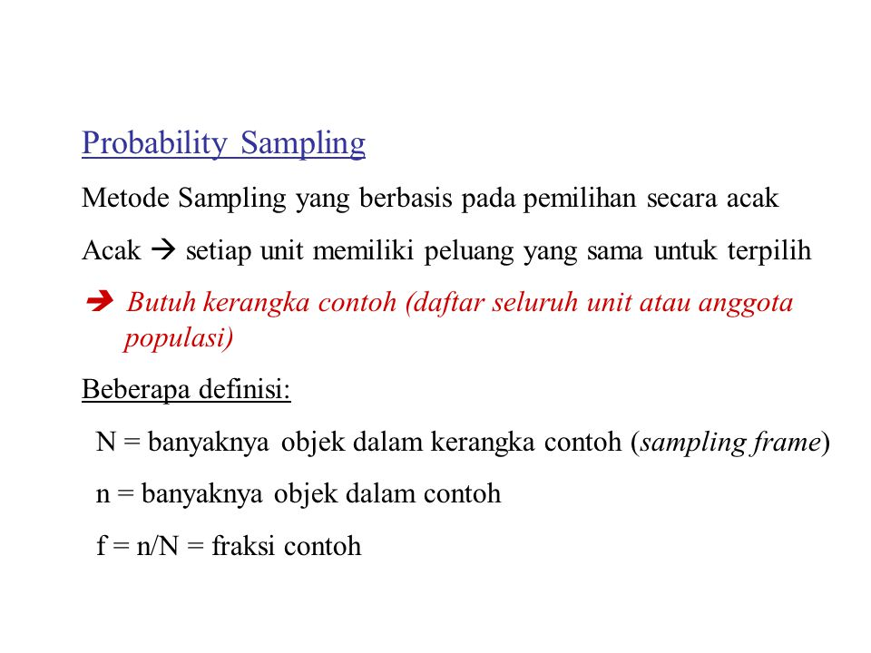 Probability Sampling Metode Sampling yang berbasis pada pemilihan secara acak Acak  setiap unit memiliki peluang yang sama untuk terpilih  Butuh kerangka contoh (daftar seluruh unit atau anggota populasi) Beberapa definisi: N = banyaknya objek dalam kerangka contoh (sampling frame) n = banyaknya objek dalam contoh f = n/N = fraksi contoh