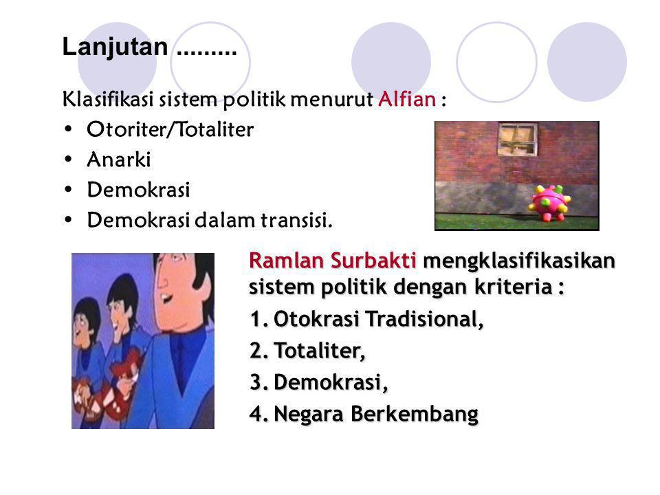Lanjutan......... Klasifikasi sistem politik menurut Alfian : Otoriter/Totaliter Anarki Demokrasi Demokrasi dalam transisi. Ramlan Surbakti mengklasif