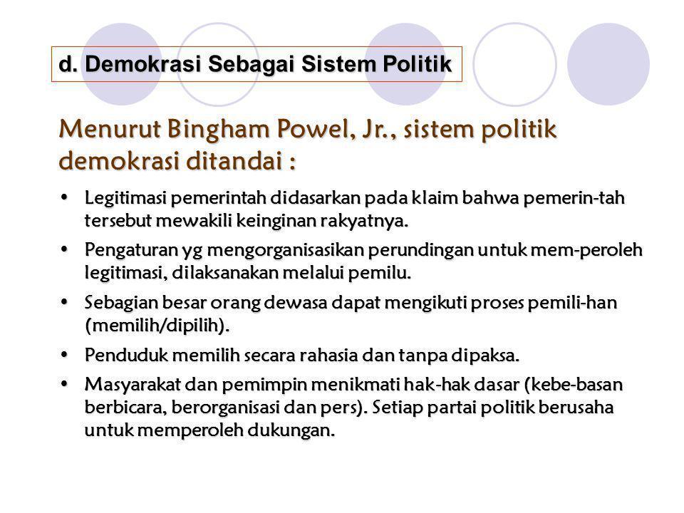d. Demokrasi Sebagai Sistem Politik Menurut Bingham Powel, Jr., sistem politik demokrasi ditandai : Legitimasi pemerintah didasarkan pada klaim bahwa