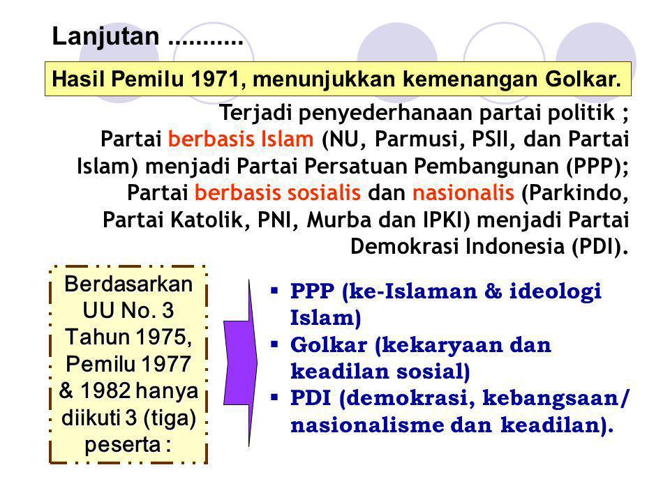 Lanjutan........... Hasil Pemilu 1971, menunjukkan kemenangan Golkar. Berdasarkan UU No. 3 Tahun 1975, Pemilu 1977 & 1982 hanya diikuti 3 (tiga) peser