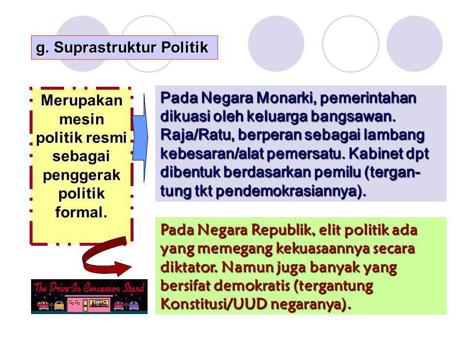 g. Suprastruktur Politik Merupakan mesin politik resmi sebagai penggerak politik formal. Pada Negara Monarki, pemerintahan dikuasi oleh keluarga bangs
