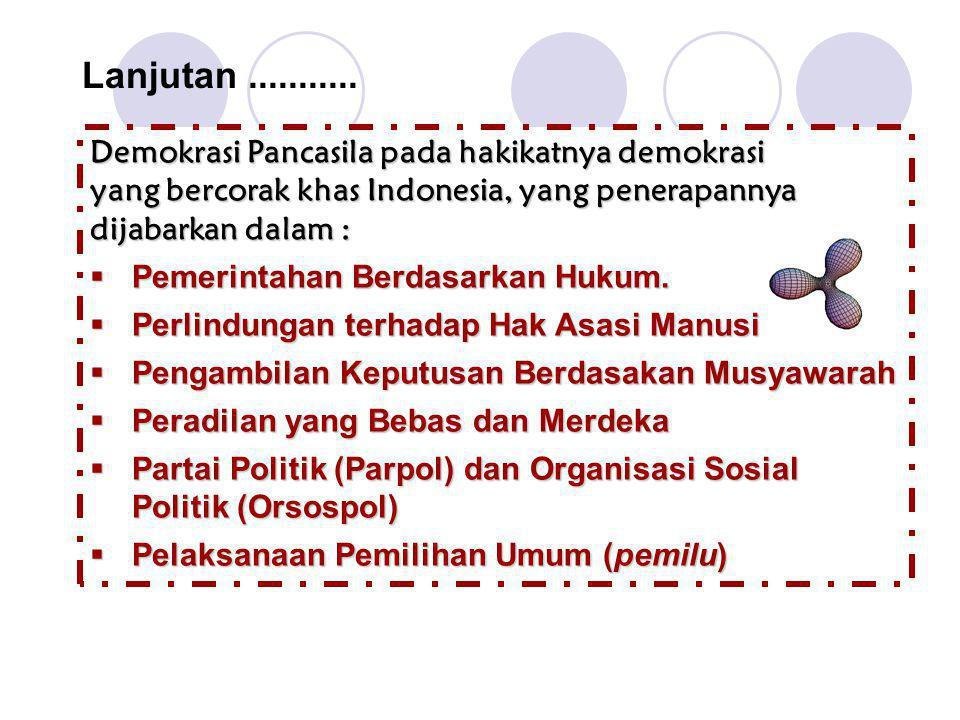 Lanjutan........... Demokrasi Pancasila pada hakikatnya demokrasi yang bercorak khas Indonesia, yang penerapannya dijabarkan dalam :  Pemerintahan Be