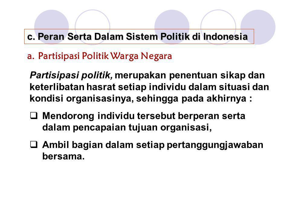 c. Peran Serta Dalam Sistem Politik di Indonesia a.Partisipasi Politik Warga Negara Partisipasi politik, merupakan penentuan sikap dan keterlibatan ha