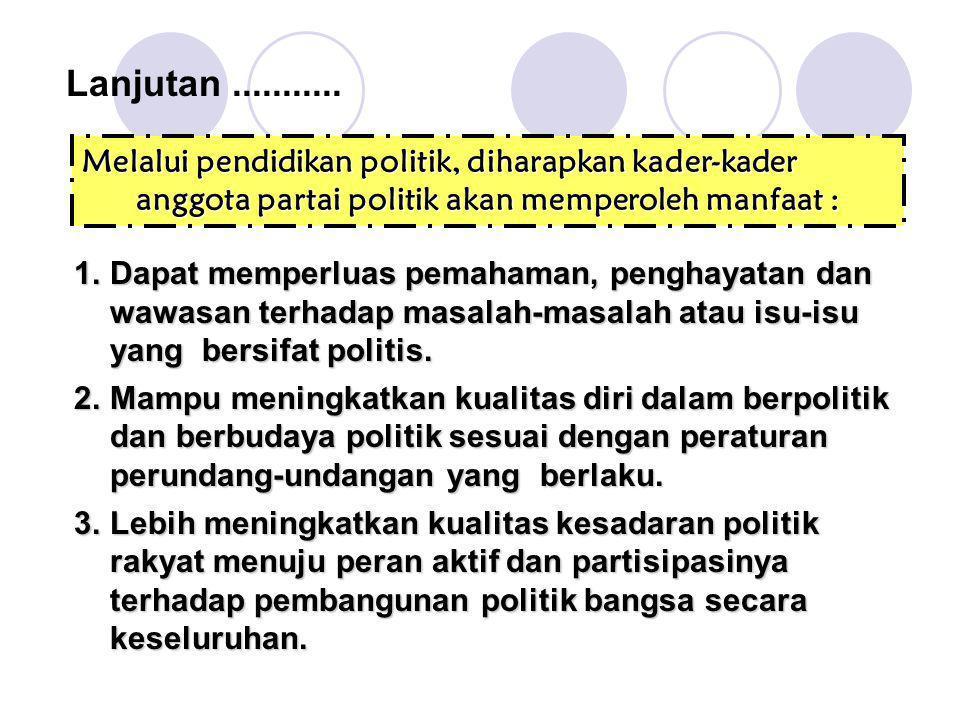 Lanjutan........... Melalui pendidikan politik, diharapkan kader-kader anggota partai politik akan memperoleh manfaat : 1.Dapat memperluas pemahaman,