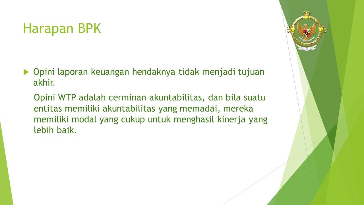 Harapan BPK  Opini laporan keuangan hendaknya tidak menjadi tujuan akhir. Opini WTP adalah cerminan akuntabilitas, dan bila suatu entitas memiliki ak