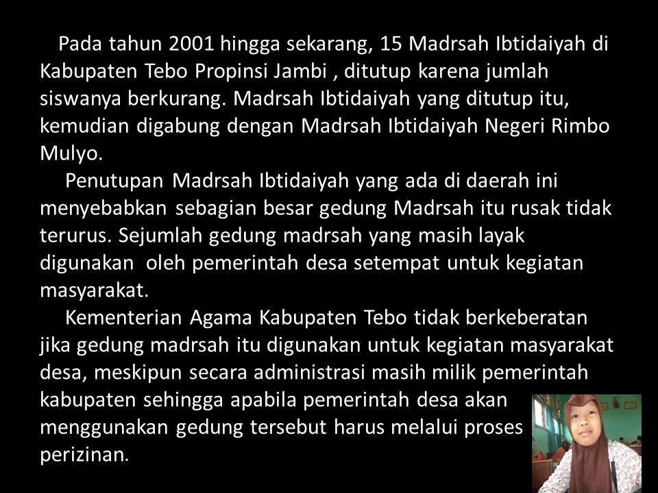 Pada tahun 2001 hingga sekarang, 15 Madrsah Ibtidaiyah di Kabupaten Tebo Propinsi Jambi, ditutup karena jumlah siswanya berkurang.
