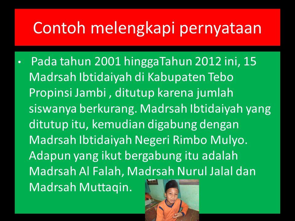 Contoh melengkapi pernyataan Pada tahun 2001 hinggaTahun 2012 ini, 15 Madrsah Ibtidaiyah di Kabupaten Tebo Propinsi Jambi, ditutup karena jumlah siswanya berkurang.