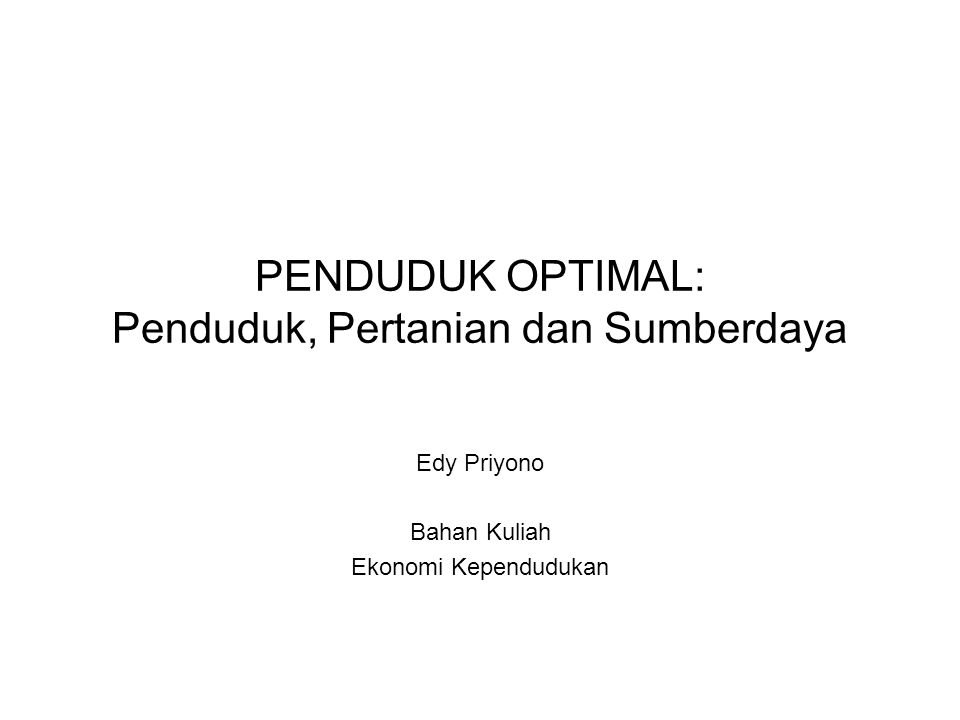 PENDUDUK OPTIMAL: Penduduk, Pertanian dan Sumberdaya Edy Priyono Bahan Kuliah Ekonomi Kependudukan