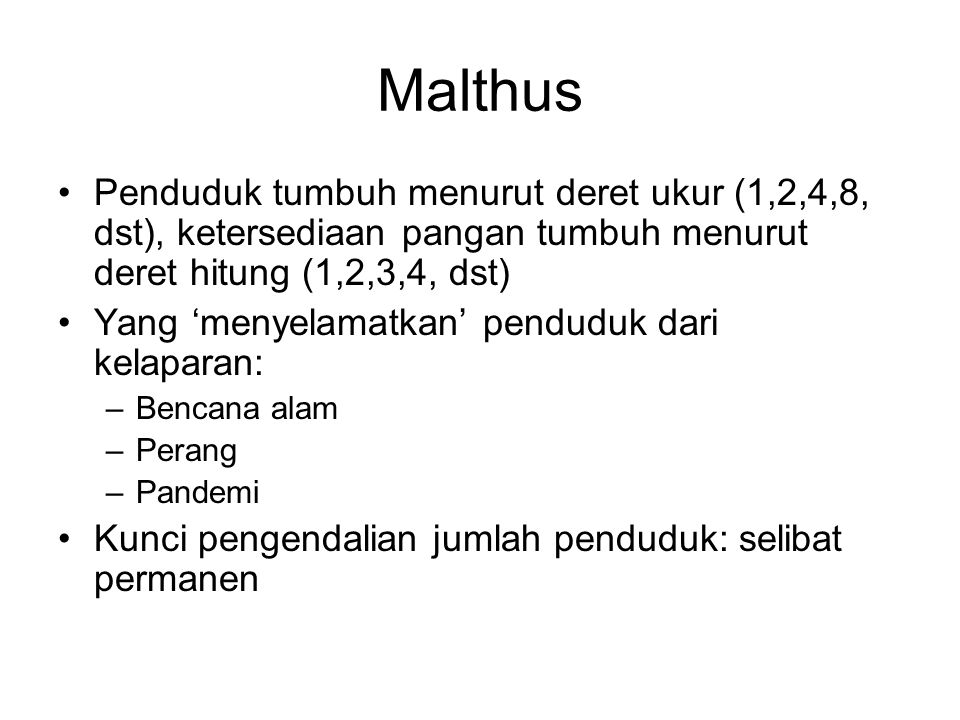 Malthus Penduduk tumbuh menurut deret ukur (1,2,4,8, dst), ketersediaan pangan tumbuh menurut deret hitung (1,2,3,4, dst) Yang 'menyelamatkan' pendudu