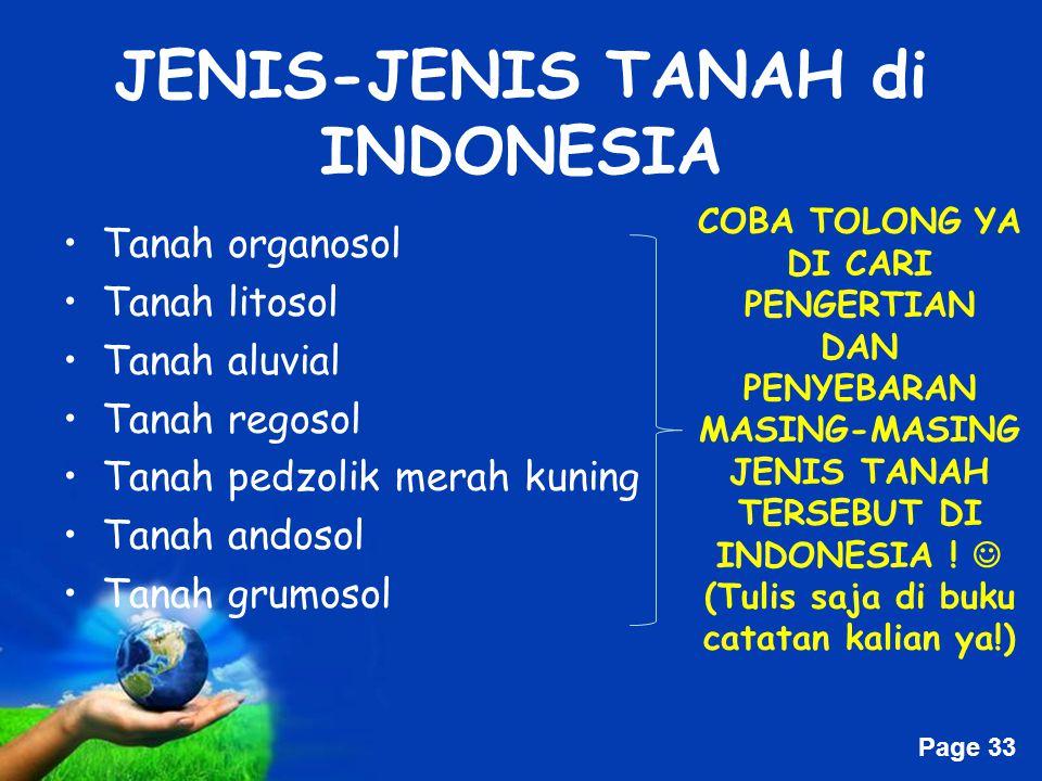 Free Powerpoint Templates Page 33 JENIS-JENIS TANAH di INDONESIA Tanah organosol Tanah litosol Tanah aluvial Tanah regosol Tanah pedzolik merah kuning Tanah andosol Tanah grumosol COBA TOLONG YA DI CARI PENGERTIAN DAN PENYEBARAN MASING-MASING JENIS TANAH TERSEBUT DI INDONESIA .