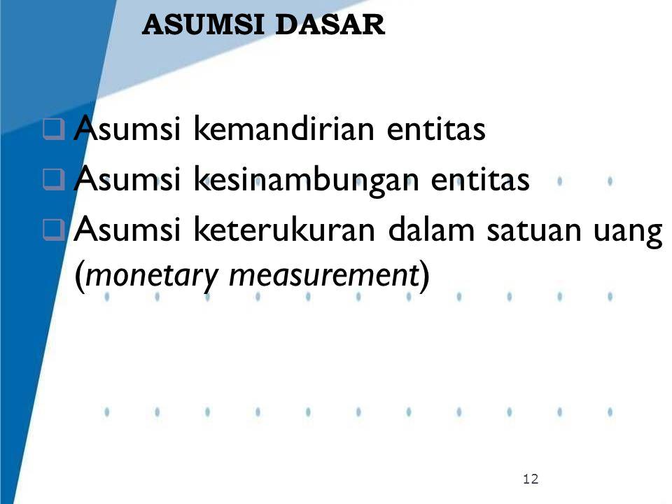 ASUMSI DASAR  Asumsi kemandirian entitas  Asumsi kesinambungan entitas  Asumsi keterukuran dalam satuan uang (monetary measurement) 12