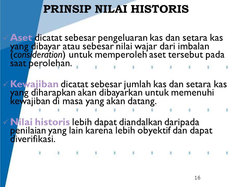 PRINSIP NILAI HISTORIS Aset dicatat sebesar pengeluaran kas dan setara kas yang dibayar atau sebesar nilai wajar dari imbalan (consideration) untuk me