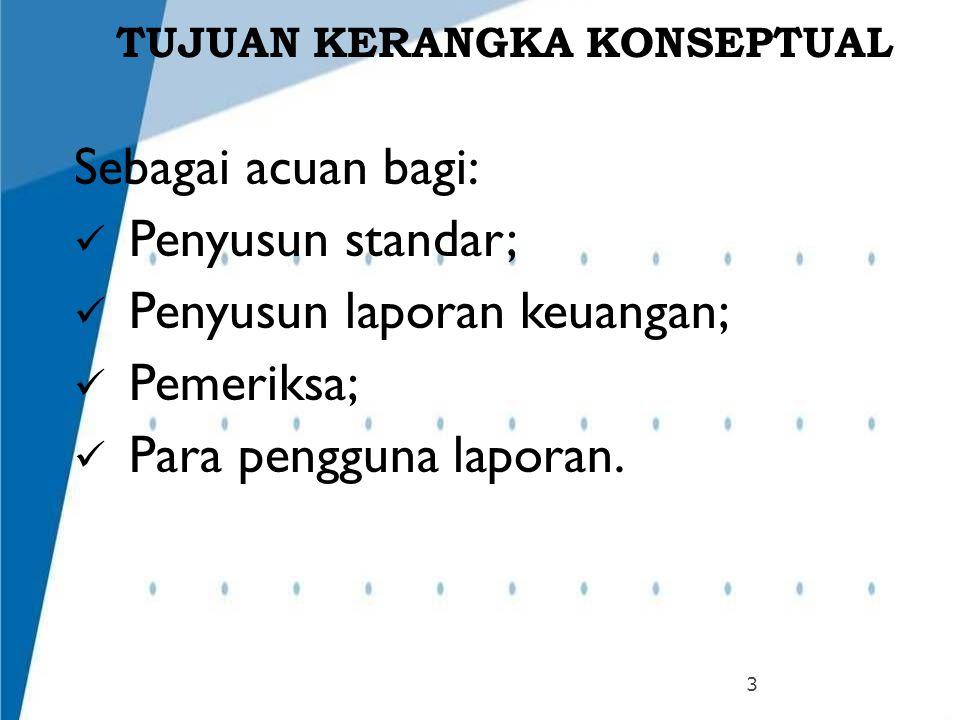 TUJUAN KERANGKA KONSEPTUAL 3 Sebagai acuan bagi: Penyusun standar; Penyusun laporan keuangan; Pemeriksa; Para pengguna laporan.