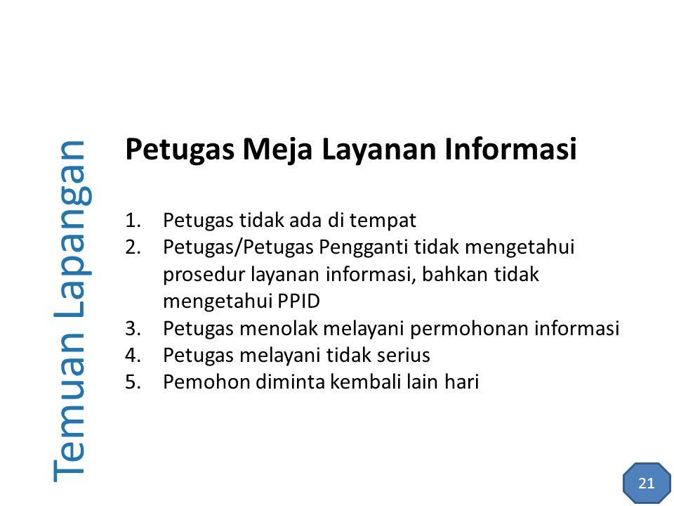 Temuan Lapangan 1.Petugas tidak ada di tempat 2.Petugas/Petugas Pengganti tidak mengetahui prosedur layanan informasi, bahkan tidak mengetahui PPID 3.