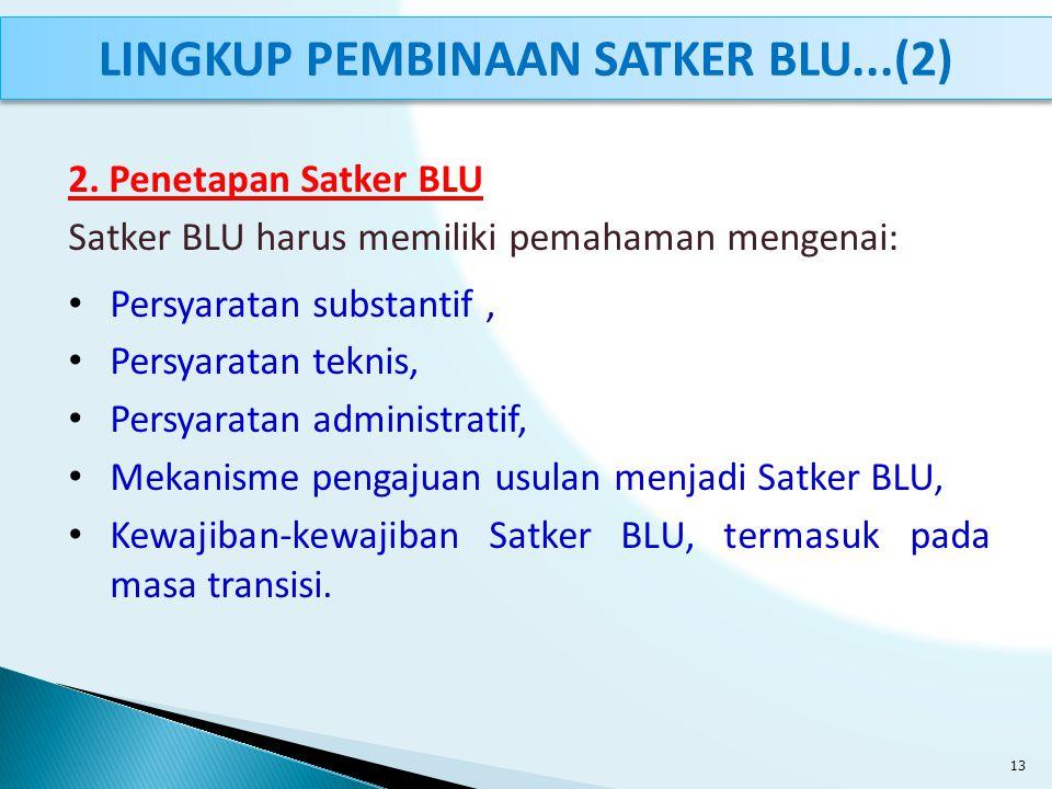 2. Penetapan Satker BLU Satker BLU harus memiliki pemahaman mengenai: Persyaratan substantif, Persyaratan teknis, Persyaratan administratif, Mekanisme