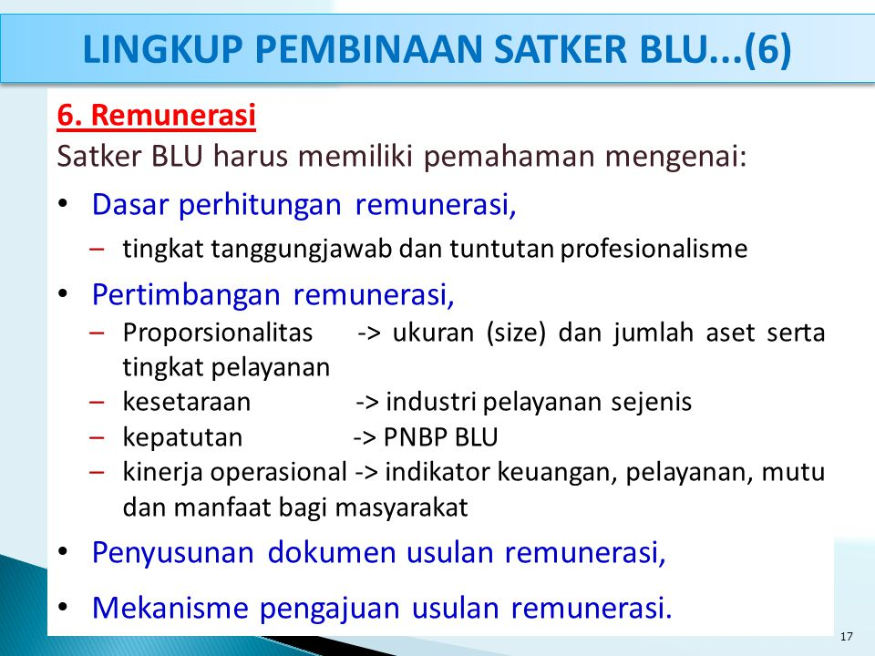 6. Remunerasi Satker BLU harus memiliki pemahaman mengenai: Dasar perhitungan remunerasi, –tingkat tanggungjawab dan tuntutan profesionalisme Pertimba