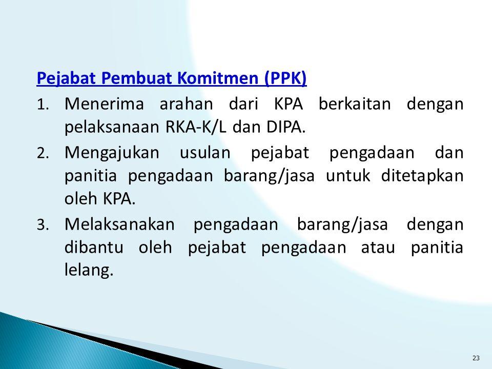 Pejabat Pembuat Komitmen (PPK) 1. Menerima arahan dari KPA berkaitan dengan pelaksanaan RKA-K/L dan DIPA. 2. Mengajukan usulan pejabat pengadaan dan p