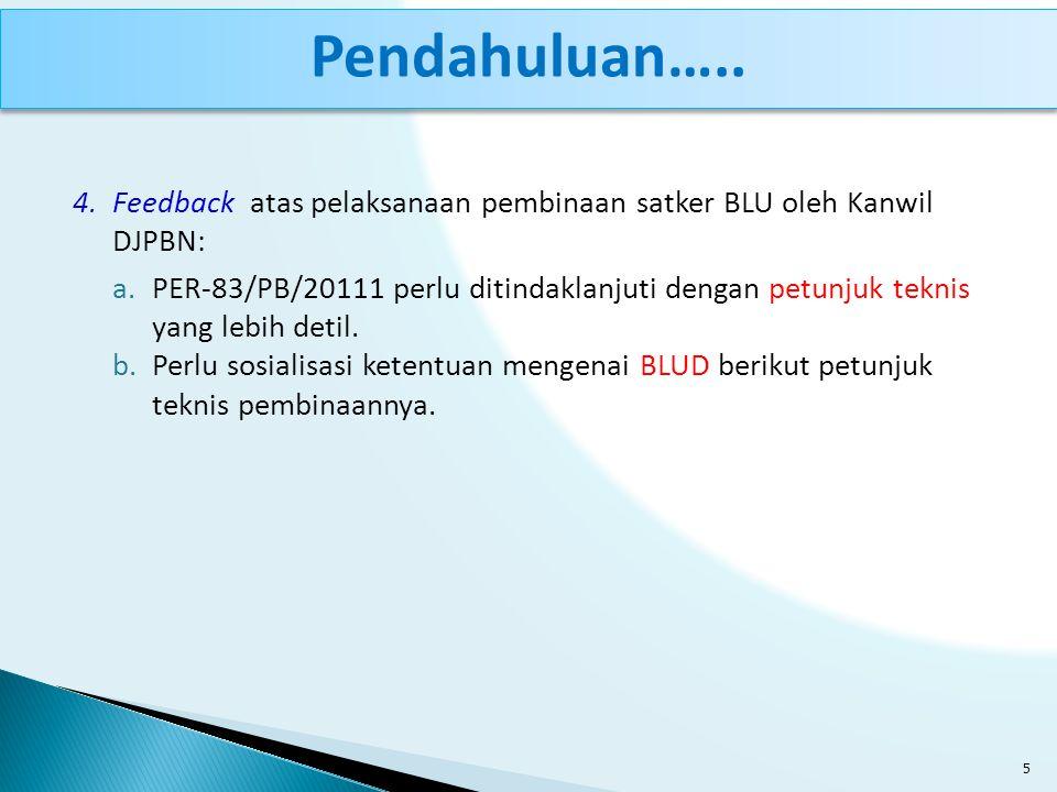 4.Feedback atas pelaksanaan pembinaan satker BLU oleh Kanwil DJPBN: a.PER-83/PB/20111 perlu ditindaklanjuti dengan petunjuk teknis yang lebih detil. b