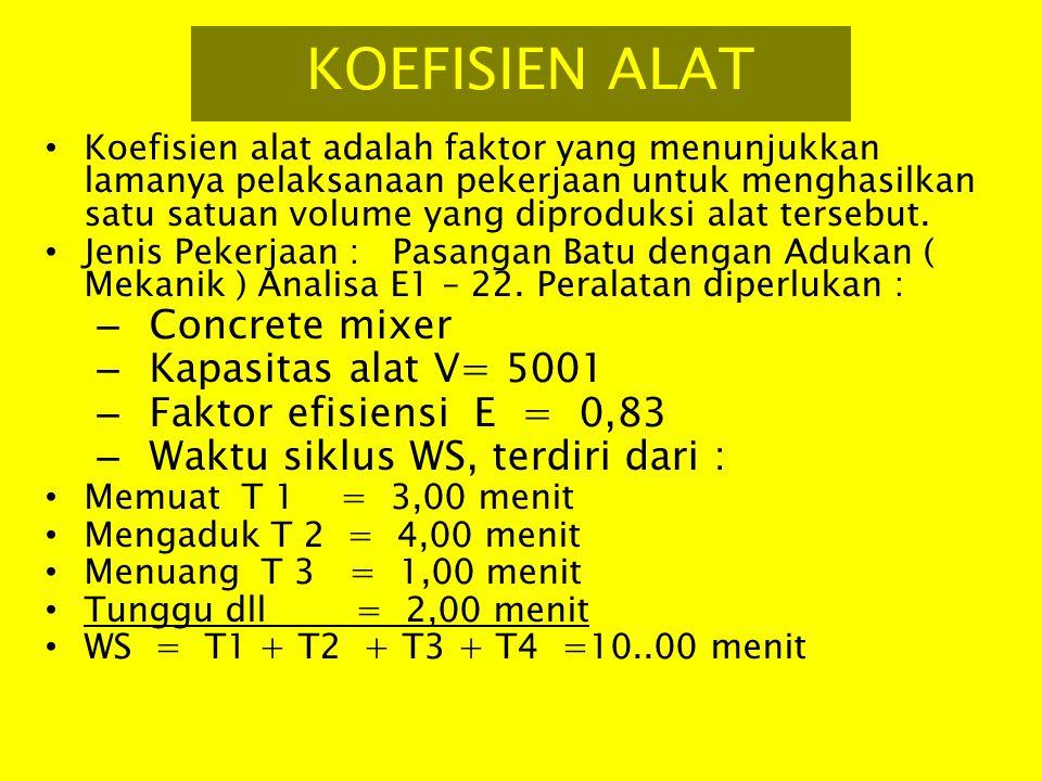 Produktivitas per jam V x E x 60 Q = ------------------ = M3 / jam, W 500 x 0.83 x 60 Q = ------------------ = 2,490 M3 / jam 10 Atau koef per m3 memerlukan waktu 1/Q = 0,4025 jam Untuk pekerjaan pasangan batu dengan adukan yang dikerjakan secara mekanis, produksi adukan yang dihasilkan oleh concrete mixer : Q = 2,490 m3 / jam atau untuk 1 m3 adukan yang dihasilkan oleh conrete mixer diperlukan waktu selama 1 / Q = 0,4025 jam, maka koefisien alat adalah : 0,4025