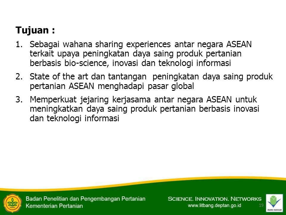 Tujuan : 1.Sebagai wahana sharing experiences antar negara ASEAN terkait upaya peningkatan daya saing produk pertanian berbasis bio-science, inovasi d