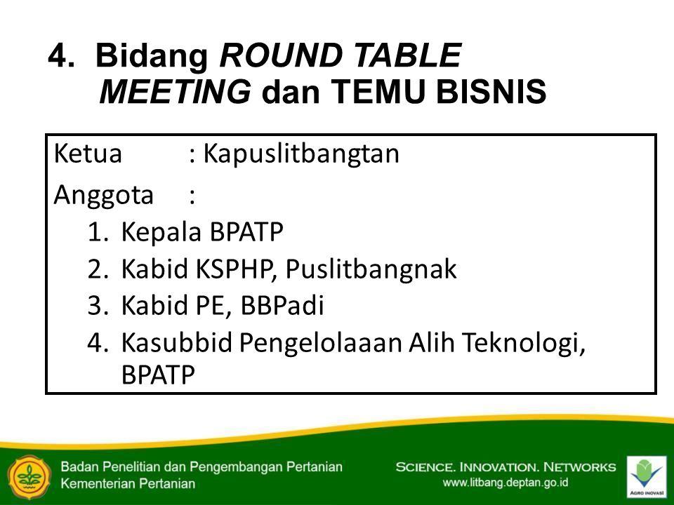 4. Bidang ROUND TABLE MEETING dan TEMU BISNIS Ketua: Kapuslitbangtan Anggota : 1.Kepala BPATP 2.Kabid KSPHP, Puslitbangnak 3.Kabid PE, BBPadi 4.Kasubb