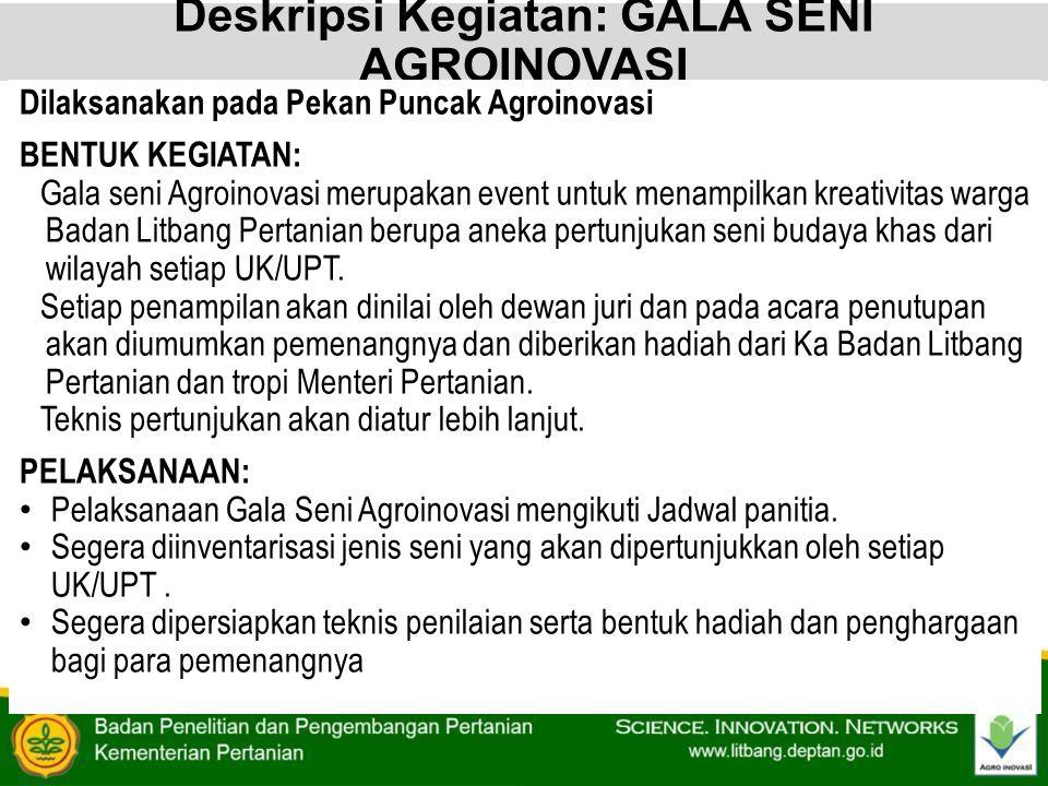 Deskripsi Kegiatan: GALA SENI AGROINOVASI Dilaksanakan pada Pekan Puncak Agroinovasi BENTUK KEGIATAN: Gala seni Agroinovasi merupakan event untuk mena