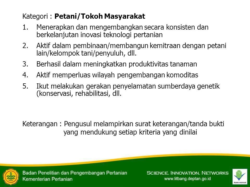 Kategori : Petani/Tokoh Masyarakat 1.Menerapkan dan mengembangkan secara konsisten dan berkelanjutan inovasi teknologi pertanian 2.Aktif dalam pembina