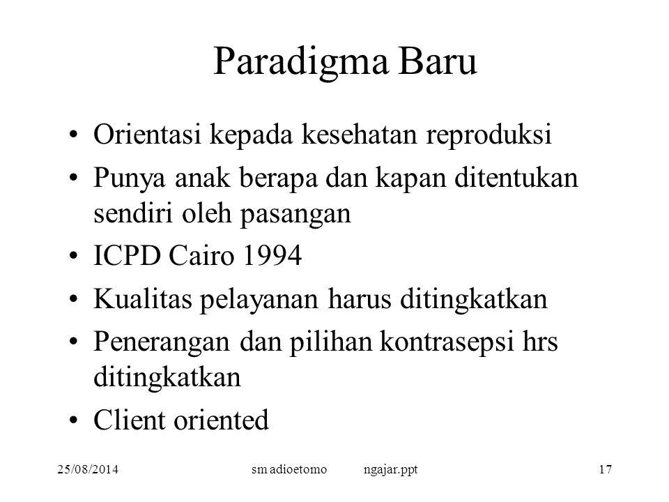 25/08/2014sm adioetomo ngajar.ppt17 Paradigma Baru Orientasi kepada kesehatan reproduksi Punya anak berapa dan kapan ditentukan sendiri oleh pasangan