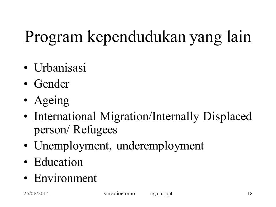 25/08/2014sm adioetomo ngajar.ppt18 Program kependudukan yang lain Urbanisasi Gender Ageing International Migration/Internally Displaced person/ Refugees Unemployment, underemployment Education Environment