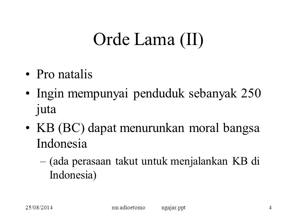 25/08/2014sm adioetomo ngajar.ppt4 Orde Lama (II) Pro natalis Ingin mempunyai penduduk sebanyak 250 juta KB (BC) dapat menurunkan moral bangsa Indonesia –(ada perasaan takut untuk menjalankan KB di Indonesia)