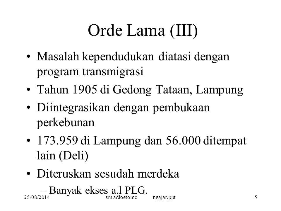 25/08/2014sm adioetomo ngajar.ppt5 Orde Lama (III) Masalah kependudukan diatasi dengan program transmigrasi Tahun 1905 di Gedong Tataan, Lampung Diintegrasikan dengan pembukaan perkebunan 173.959 di Lampung dan 56.000 ditempat lain (Deli) Diteruskan sesudah merdeka –Banyak ekses a.l PLG.