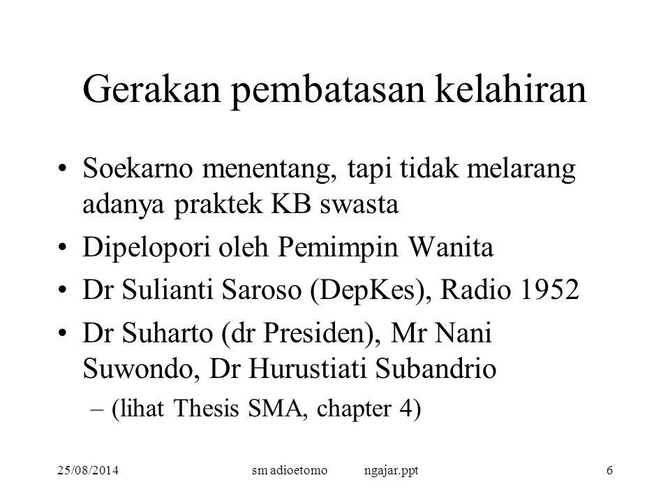 25/08/2014sm adioetomo ngajar.ppt6 Gerakan pembatasan kelahiran Soekarno menentang, tapi tidak melarang adanya praktek KB swasta Dipelopori oleh Pemimpin Wanita Dr Sulianti Saroso (DepKes), Radio 1952 Dr Suharto (dr Presiden), Mr Nani Suwondo, Dr Hurustiati Subandrio –(lihat Thesis SMA, chapter 4)