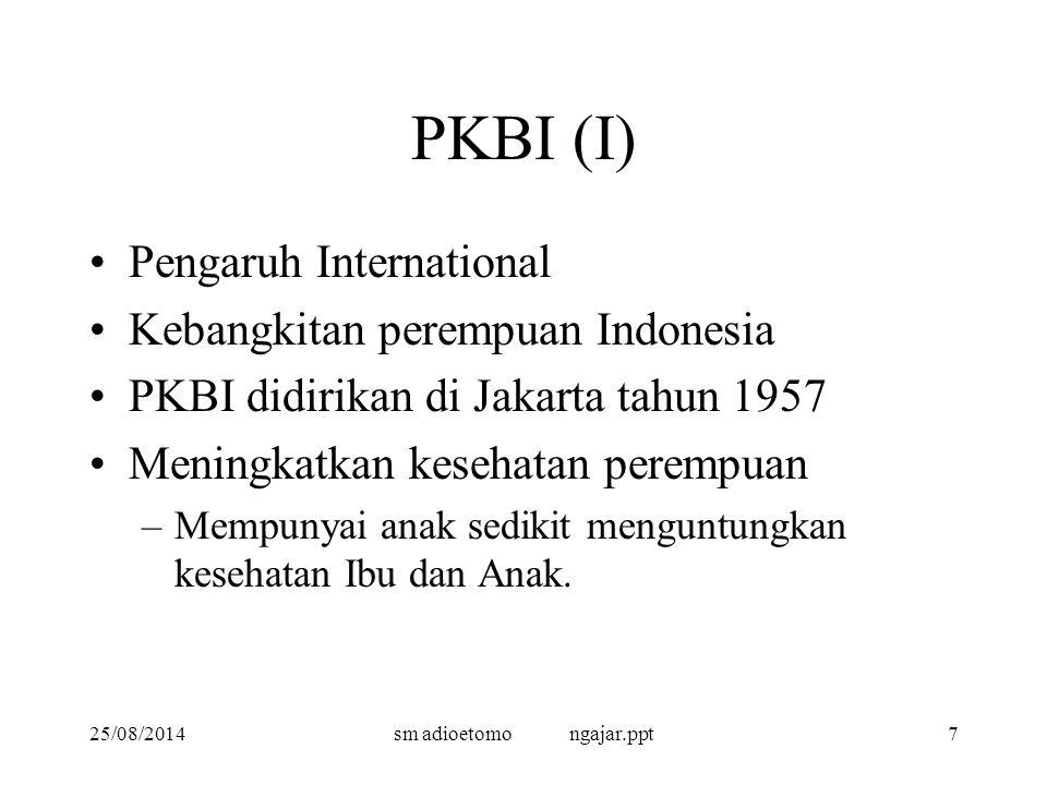 25/08/2014sm adioetomo ngajar.ppt7 PKBI (I) Pengaruh International Kebangkitan perempuan Indonesia PKBI didirikan di Jakarta tahun 1957 Meningkatkan kesehatan perempuan –Mempunyai anak sedikit menguntungkan kesehatan Ibu dan Anak.