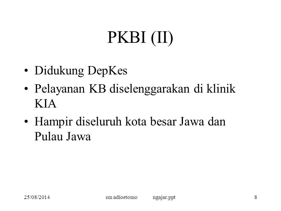 25/08/2014sm adioetomo ngajar.ppt8 PKBI (II) Didukung DepKes Pelayanan KB diselenggarakan di klinik KIA Hampir diseluruh kota besar Jawa dan Pulau Jawa