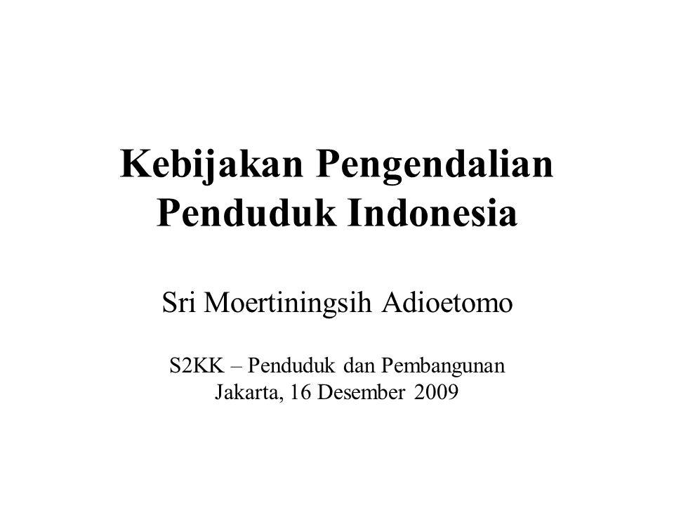 Kebijakan Pengendalian Penduduk Indonesia Sri Moertiningsih Adioetomo S2KK – Penduduk dan Pembangunan Jakarta, 16 Desember 2009