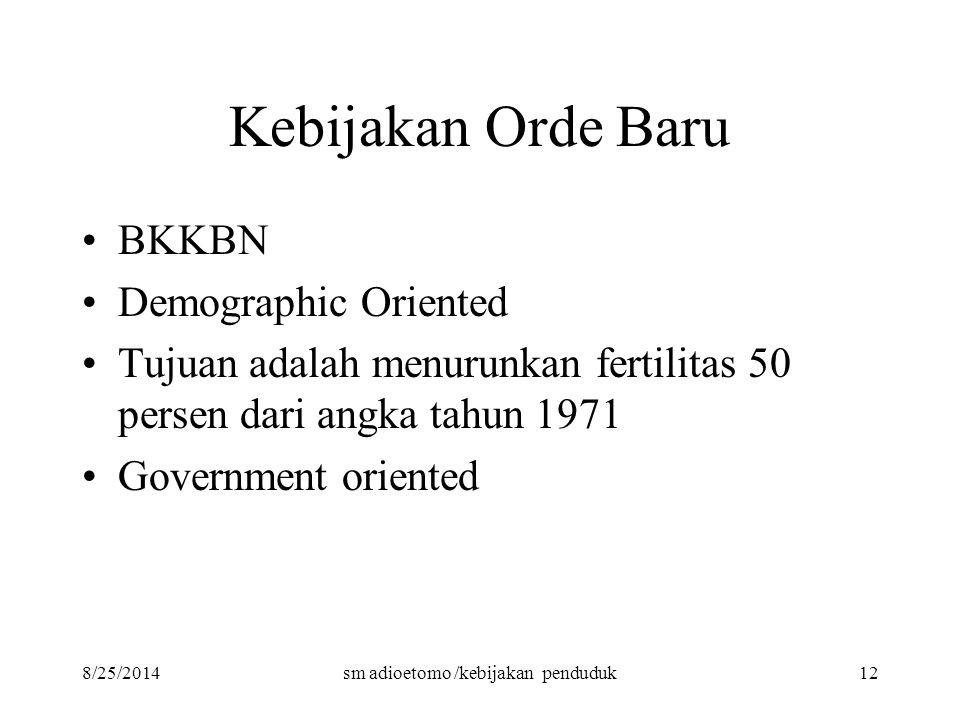 8/25/2014sm adioetomo /kebijakan penduduk12 Kebijakan Orde Baru BKKBN Demographic Oriented Tujuan adalah menurunkan fertilitas 50 persen dari angka ta