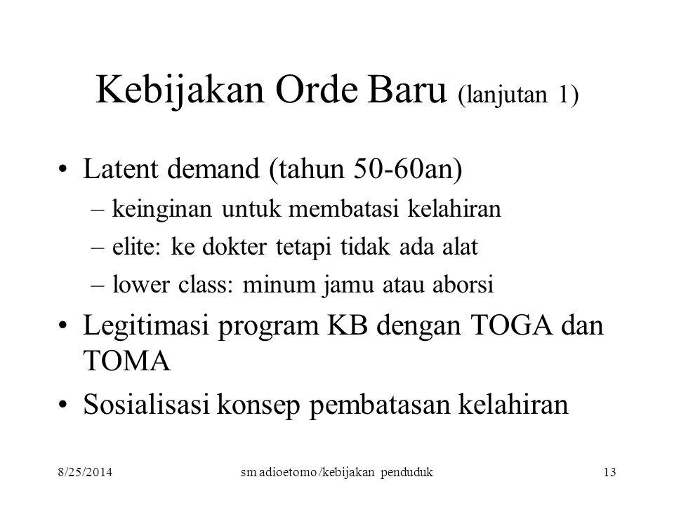 8/25/2014sm adioetomo /kebijakan penduduk13 Kebijakan Orde Baru (lanjutan 1) Latent demand (tahun 50-60an) –keinginan untuk membatasi kelahiran –elite